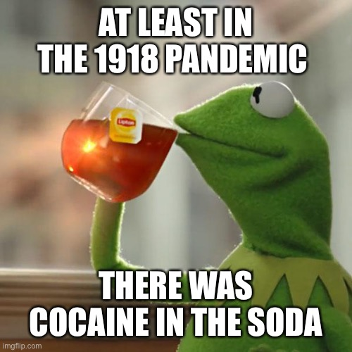 Can they make this happen for 2020? |  AT LEAST IN THE 1918 PANDEMIC; THERE WAS COCAINE IN THE SODA | image tagged in memes,but that's none of my business,kermit the frog,pandemic,cocaine,cola | made w/ Imgflip meme maker