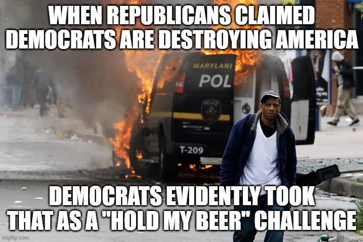 "Vote democrat and you can live in a shithole too! :) |  WHEN REPUBLICANS CLAIMED DEMOCRATS ARE DESTROYING AMERICA; DEMOCRATS EVIDENTLY TOOK THAT AS A ""HOLD MY BEER"" CHALLENGE 