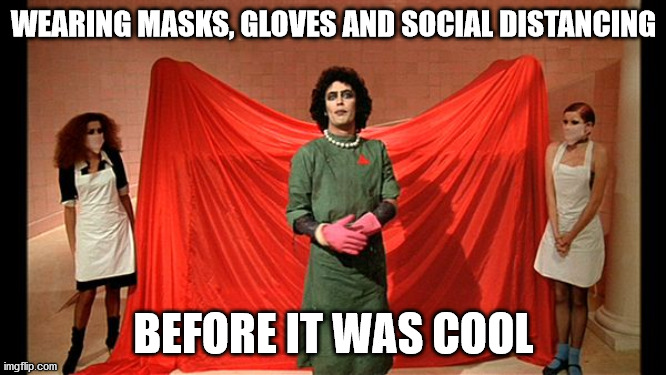 Social Frank |  WEARING MASKS, GLOVES AND SOCIAL DISTANCING; BEFORE IT WAS COOL | image tagged in rocky horror picture show,covid-19,face mask | made w/ Imgflip meme maker