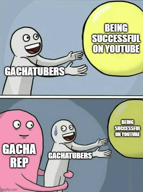 gachatubers be like |  BEING SUCCESSFUL ON YOUTUBE; GACHATUBERS; BEING SUCCESSFUL ON YOUTUBE; GACHA REP; GACHATUBERS | image tagged in memes,running away balloon,gacha | made w/ Imgflip meme maker