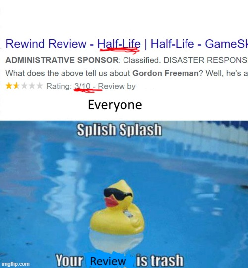 Splish splash |  HALF LIFE 3/10 SPLISH SPLASH YOUR REVIEW IS TRASH | image tagged in splish splash,your opinion is trash,half life,review,valve | made w/ Imgflip meme maker