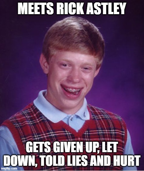 Bad Luck Brian |  MEETS RICK ASTLEY; GETS GIVEN UP, LET DOWN, TOLD LIES AND HURT | image tagged in memes,bad luck brian,rick astley,never gonna give you up,rickroll | made w/ Imgflip meme maker