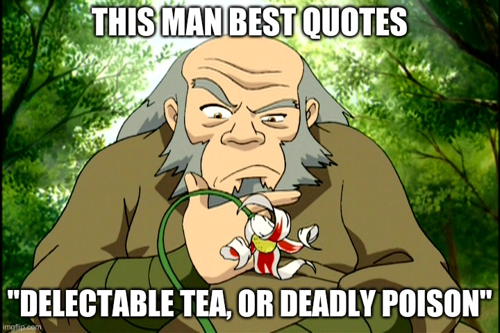 "everyone watch avatar the last airbender |  THIS MAN BEST QUOTES; ""DELECTABLE TEA, OR DEADLY POISON"" 