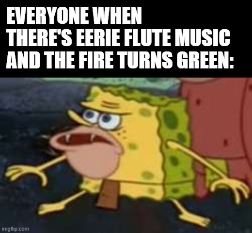 MDZS is a fun show |  EVERYONE WHEN THERE'S EERIE FLUTE MUSIC AND THE FIRE TURNS GREEN: | image tagged in memes,spongegar,mdzs,funny,fire,flute | made w/ Imgflip meme maker