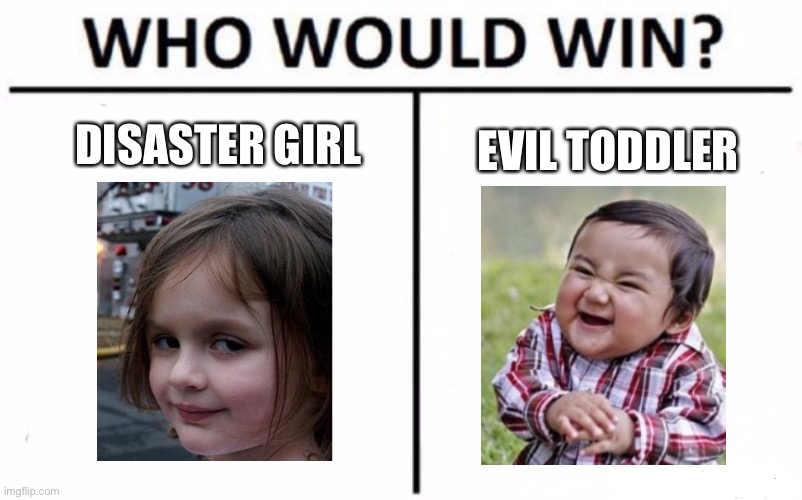 Who Would Win? |  DISASTER GIRL; EVIL TODDLER | image tagged in memes,who would win,disaster girl,evil toddler,vs | made w/ Imgflip meme maker