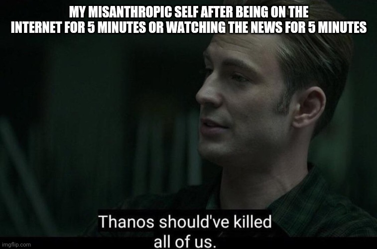 Thanos should've killed all of us |  MY MISANTHROPIC SELF AFTER BEING ON THE INTERNET FOR 5 MINUTES OR WATCHING THE NEWS FOR 5 MINUTES | image tagged in thanos should've killed all of us | made w/ Imgflip meme maker
