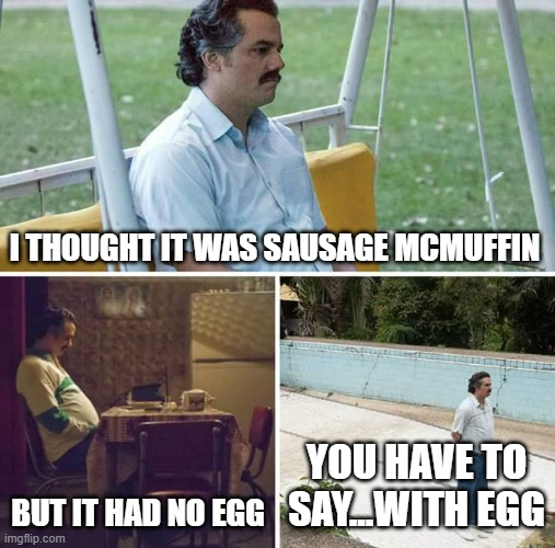 Conversations in the Drive Through |  I THOUGHT IT WAS SAUSAGE MCMUFFIN; BUT IT HAD NO EGG; YOU HAVE TO SAY...WITH EGG | image tagged in memes,sad pablo escobar,eggs,mcdonalds | made w/ Imgflip meme maker