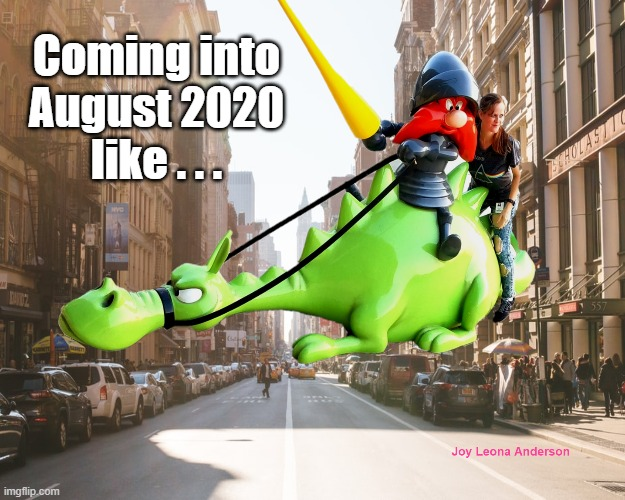Facing 2020 Like a Boss |  Coming into August 2020 like . . . | image tagged in dragons,yosemite sam,joy,funny,2020 | made w/ Imgflip meme maker