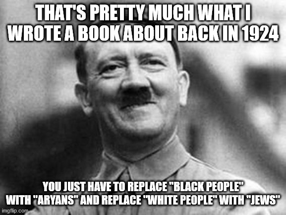 "adolf hitler | THAT'S PRETTY MUCH WHAT I WROTE A BOOK ABOUT BACK IN 1924 YOU JUST HAVE TO REPLACE ""BLACK PEOPLE"" WITH ""ARYANS"" AND REPLACE ""WHITE PEOPLE"" W 