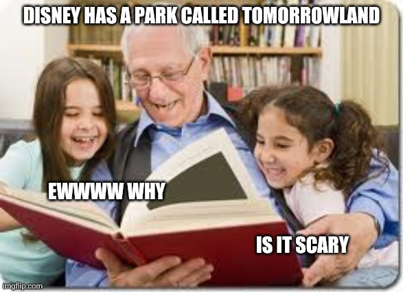 Storytelling Grandpa |  DISNEY HAS A PARK CALLED TOMORROWLAND; EWWWW WHY; IS IT SCARY | image tagged in memes,storytelling grandpa | made w/ Imgflip meme maker