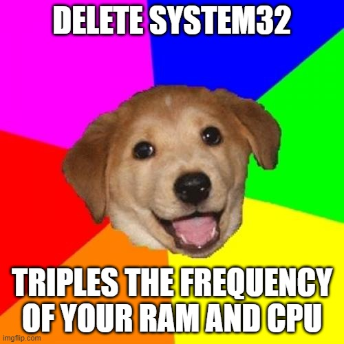 Remastered meme since 2016 |  DELETE SYSTEM32; TRIPLES THE FREQUENCY OF YOUR RAM AND CPU | image tagged in memes,advice dog,system32,delete system32,windows | made w/ Imgflip meme maker