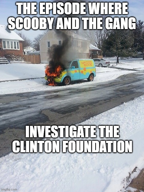 THE EPISODE WHERE SCOOBY AND THE GANG; INVESTIGATE THE CLINTON FOUNDATION | image tagged in scooby doo,clinton | made w/ Imgflip meme maker