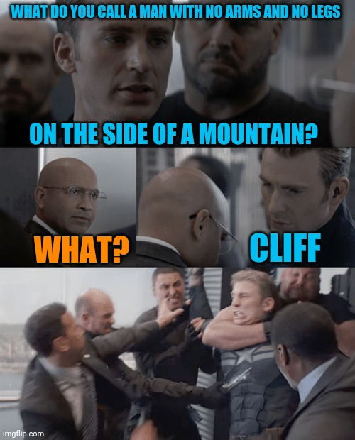 I got a million if them! Ha cha cha |  WHAT DO YOU CALL A MAN WITH NO ARMS AND NO LEGS; ON THE SIDE OF A MOUNTAIN? CLIFF; WHAT? | image tagged in captain america elevator,man with no arm and no legs joke | made w/ Imgflip meme maker