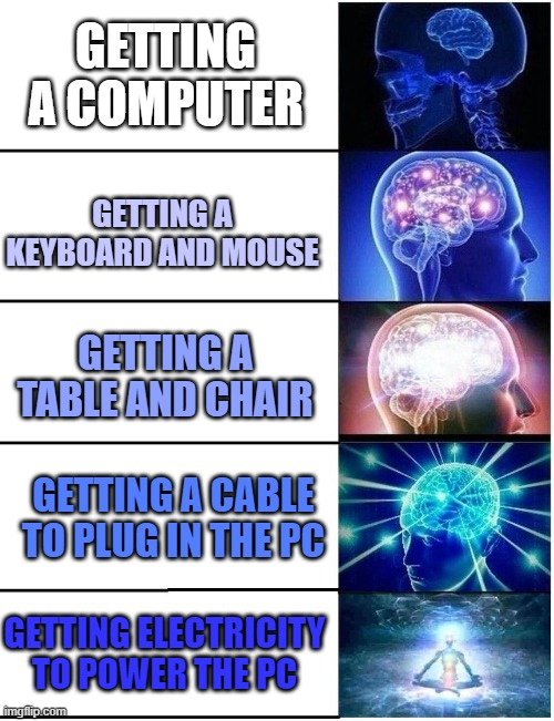 And the connection |  GETTING A COMPUTER; GETTING A KEYBOARD AND MOUSE; GETTING A TABLE AND CHAIR; GETTING A CABLE TO PLUG IN THE PC; GETTING ELECTRICITY TO POWER THE PC | image tagged in expanding brain 5 panel,memes,computer | made w/ Imgflip meme maker