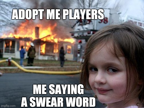 Disaster Girl Meme |  ADOPT ME PLAYERS; ME SAYING A SWEAR WORD | image tagged in memes,disaster girl | made w/ Imgflip meme maker