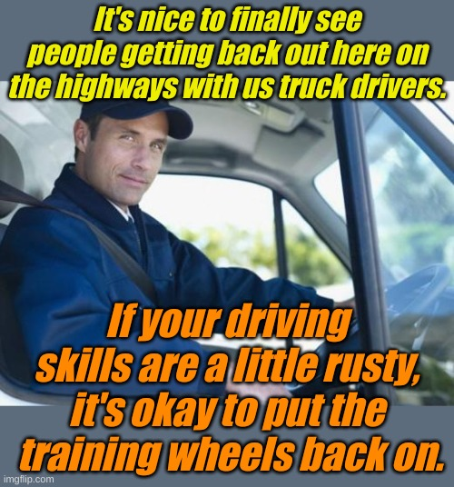 Seriously, your driving skills are rusty. |  It's nice to finally see people getting back out here on the highways with us truck drivers. If your driving skills are a little rusty, it's okay to put the  training wheels back on. | image tagged in truck driver | made w/ Imgflip meme maker