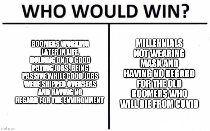 Who Would Win? Meme |  MILLENNIALS NOT WEARING MASK AND HAVING NO REGARD FOR THE OLD BOOMERS WHO WILL DIE FROM COVID; BOOMERS WORKING LATER IN LIFE, HOLDING ON TO GOOD PAYING JOBS. BEING PASSIVE WHILE GOOD JOBS WERE SHIPPED OVERSEAS AND HAVING NO REGARD FOR THE ENVIRONMENT | image tagged in memes,who would win | made w/ Imgflip meme maker