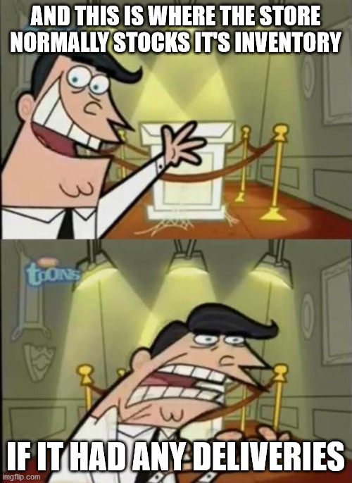 Fairly odd parents | AND THIS IS WHERE THE STORE NORMALLY STOCKS IT'S INVENTORY IF IT HAD ANY DELIVERIES | image tagged in fairly odd parents | made w/ Imgflip meme maker