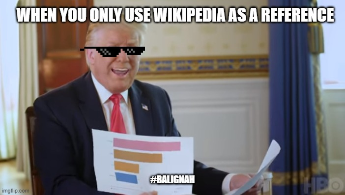 ugh |  WHEN YOU ONLY USE WIKIPEDIA AS A REFERENCE; #BALIGNAH | image tagged in mr idiot-graphy,donald trump,trump,wikipedia | made w/ Imgflip meme maker