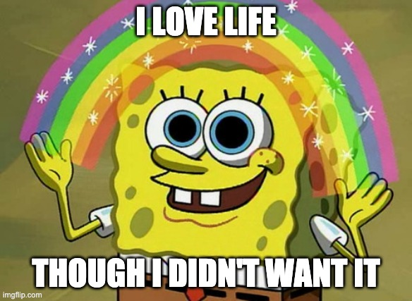 Life be like |  I LOVE LIFE; THOUGH I DIDN'T WANT IT | image tagged in memes,imagination spongebob,l i f e | made w/ Imgflip meme maker