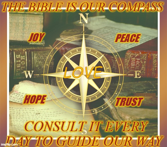 GOOD LIFE DIRECTIONS |  THE BIBLE IS OUR COMPASS; JOY; PEACE; LOVE; TRUST; AZUREMOON; HOPE; CONSULT IT EVERY DAY TO GUIDE OUR WAY | image tagged in compassion,true love,light,internet guide,inspire the people,holy bible | made w/ Imgflip meme maker