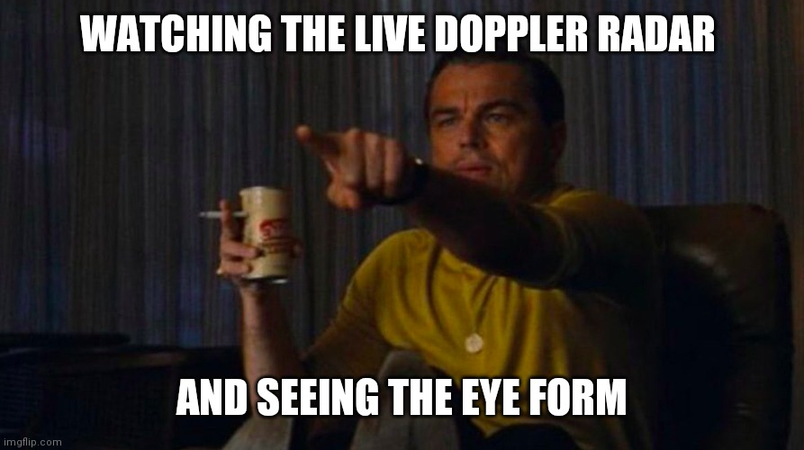 Weather reports giving me life |  WATCHING THE LIVE DOPPLER RADAR; AND SEEING THE EYE FORM | image tagged in dicaprio hollywood,hurricane,weather,radar,tropical storm,eye | made w/ Imgflip meme maker