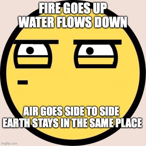 Random fact I thought of... Someone may have use for it, maybe for a book... |  FIRE GOES UP WATER FLOWS DOWN; AIR GOES SIDE TO SIDE  EARTH STAYS IN THE SAME PLACE | image tagged in random useless fact of the day,four elements,maybe useful,i dont know,weird 3 am thought | made w/ Imgflip meme maker
