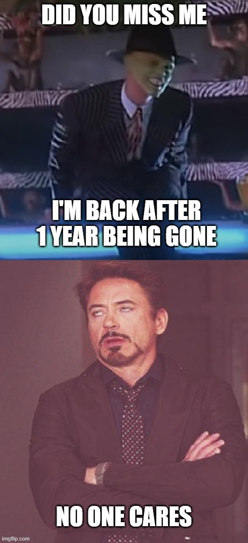 I'm Back, Back Again |  DID YOU MISS ME; I'M BACK AFTER 1 YEAR BEING GONE; NO ONE CARES | image tagged in the mask,face you make robert downey jr,memes | made w/ Imgflip meme maker