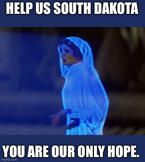 Help Me Obi-Wan, You're our only hope. |  HELP US SOUTH DAKOTA; YOU ARE OUR ONLY HOPE. | image tagged in help me obi-wan you're our only hope | made w/ Imgflip meme maker