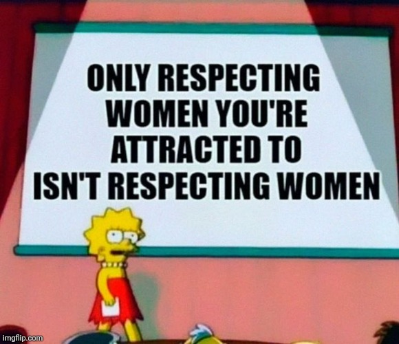 She's right, you know... | image tagged in lisa simpson's presentation,sexism,respect,women | made w/ Imgflip meme maker