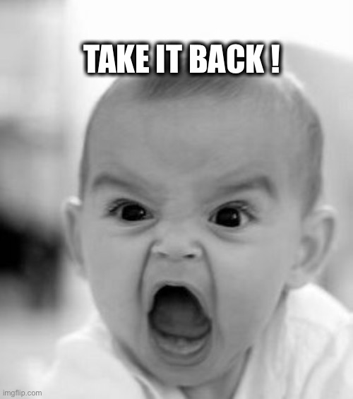 Angry Baby Meme | TAKE IT BACK ! | image tagged in memes,angry baby | made w/ Imgflip meme maker