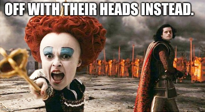 OFF WITH THEIR HEADS INSTEAD. | image tagged in queen of hearts off with their heads | made w/ Imgflip meme maker