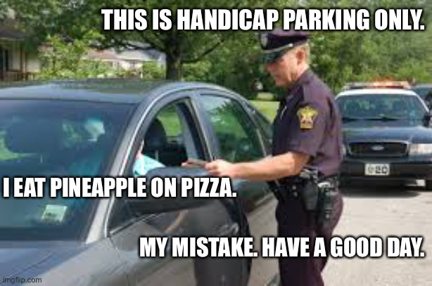 Works every time. |  THIS IS HANDICAP PARKING ONLY. I EAT PINEAPPLE ON PIZZA. MY MISTAKE. HAVE A GOOD DAY. | image tagged in traffic stop,police,ticket,handicapped,pizza,pineapple | made w/ Imgflip meme maker