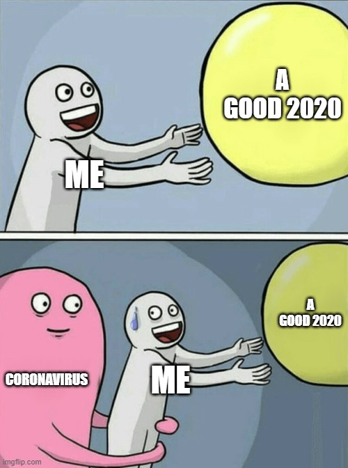 this yr has been horrible |  A GOOD 2020; ME; A GOOD 2020; CORONAVIRUS; ME | image tagged in memes,running away balloon,funny,2020,coronavirus | made w/ Imgflip meme maker