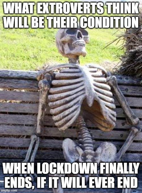 how i feel lol |  WHAT EXTROVERTS THINK WILL BE THEIR CONDITION; WHEN LOCKDOWN FINALLY ENDS, IF IT WILL EVER END | image tagged in memes,waiting skeleton,lockdown,coronavirus,2020,extroverts | made w/ Imgflip meme maker