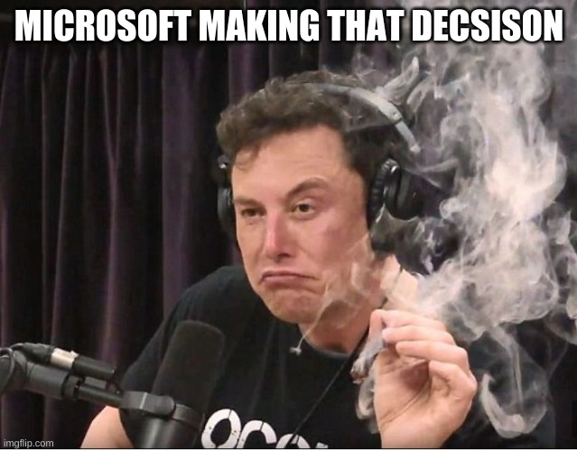 Elon Musk smoking a joint | MICROSOFT MAKING THAT DECSISON | image tagged in elon musk smoking a joint | made w/ Imgflip meme maker