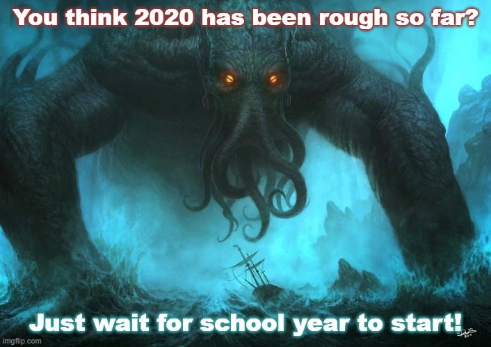 Cthulhu on the joys of 2020 |  You think 2020 has been rough so far? Just wait for school year to start! | image tagged in cthulhu,2020,school,social distancing | made w/ Imgflip meme maker