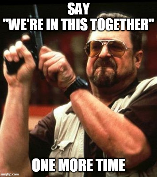 "SAY IT ONE MORE TIME |  SAY ""WE'RE IN THIS TOGETHER""; ONE MORE TIME 
