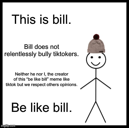 "Be Like Bill |  This is bill. Bill does not relentlessly bully tiktokers. Neither he nor I, the creator of this ""be like bill"" meme like tiktok but we respect others opinions. Be like bill. 