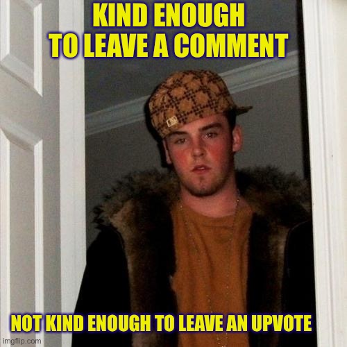 Scumbag Steve |  KIND ENOUGH TO LEAVE A COMMENT; NOT KIND ENOUGH TO LEAVE AN UPVOTE | image tagged in memes,scumbag steve | made w/ Imgflip meme maker