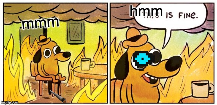 This Is Fine Meme |  hmm; mmm | image tagged in memes,this is fine | made w/ Imgflip meme maker