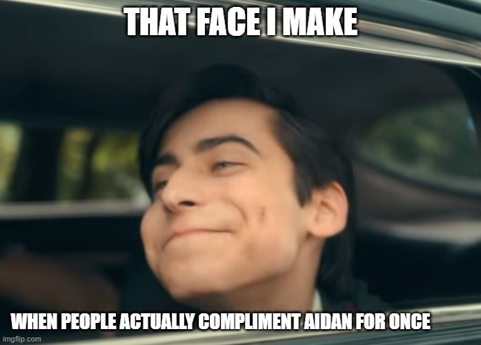 THAT FACE I MAKE; WHEN PEOPLE ACTUALLY COMPLIMENT AIDAN FOR ONCE | image tagged in ill just wait here | made w/ Imgflip meme maker