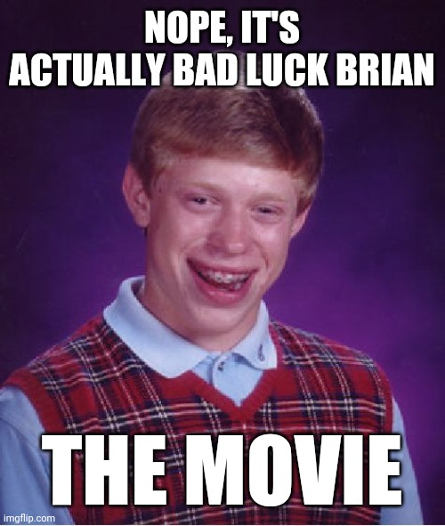 Bad Luck Brian Meme | NOPE, IT'S ACTUALLY BAD LUCK BRIAN THE MOVIE | image tagged in memes,bad luck brian | made w/ Imgflip meme maker
