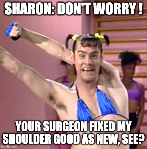 Vera de Milo |  SHARON: DON'T WORRY ! YOUR SURGEON FIXED MY SHOULDER GOOD AS NEW, SEE? | image tagged in jim carrey | made w/ Imgflip meme maker