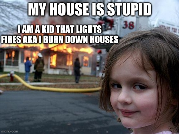 Disaster Girl Meme |  MY HOUSE IS STUPID; I AM A KID THAT LIGHTS FIRES AKA I BURN DOWN HOUSES | image tagged in memes,disaster girl | made w/ Imgflip meme maker