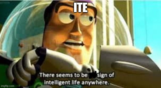 ITE | image tagged in there seems to be no sign of intelligent life anywhere | made w/ Imgflip meme maker