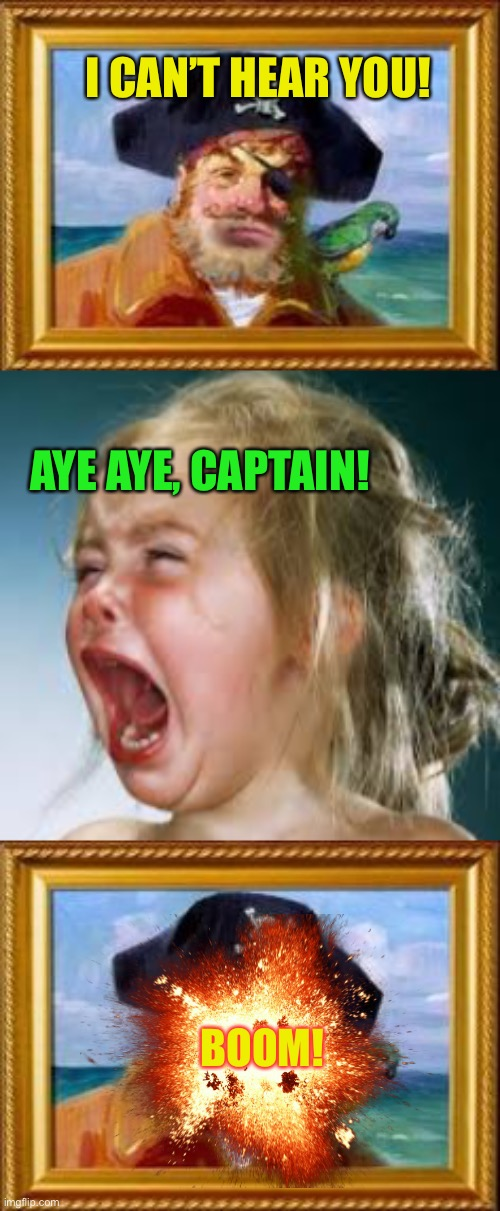I CAN'T HEAR YOU! BOOM! AYE AYE, CAPTAIN! | image tagged in spongebob pirate,screaming kid | made w/ Imgflip meme maker