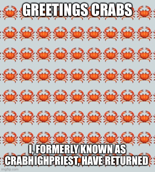 GREETINGS CRABS; I, FORMERLY KNOWN AS CRABHIGHPRIEST, HAVE RETURNED | made w/ Imgflip meme maker