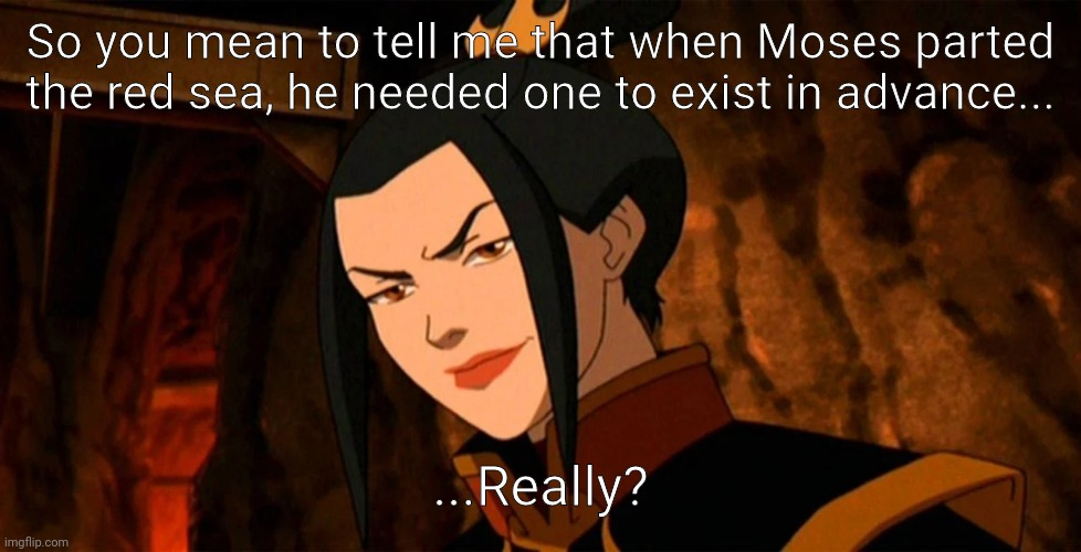 Almighty Azula |  So you mean to tell me that when Moses parted the red sea, he needed one to exist in advance... ...Really? | image tagged in almighty azula,what are memes,avatar,avatar the last airbender,azula,red sea | made w/ Imgflip meme maker