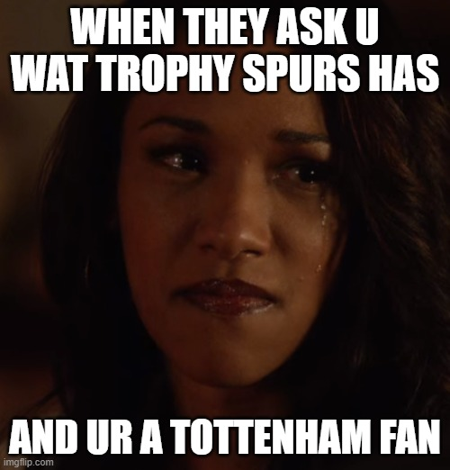 Spurs no Trophies |  WHEN THEY ASK U WAT TROPHY SPURS HAS; AND UR A TOTTENHAM FAN | image tagged in funny,sports,premier league,spurs,tottenham,jokes | made w/ Imgflip meme maker